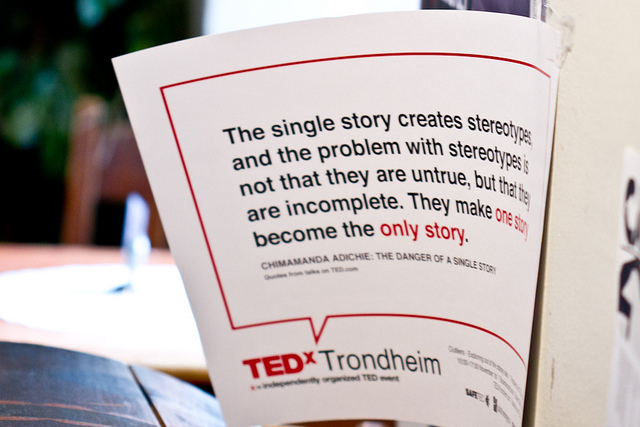 """The single story creates stereotypes, and the problem with stereotypes is not that they are untrue, but that they are incomplete. They make one story become the only story."" – Chimamanda Ngozi Adichie, © TEDxTrondheim"